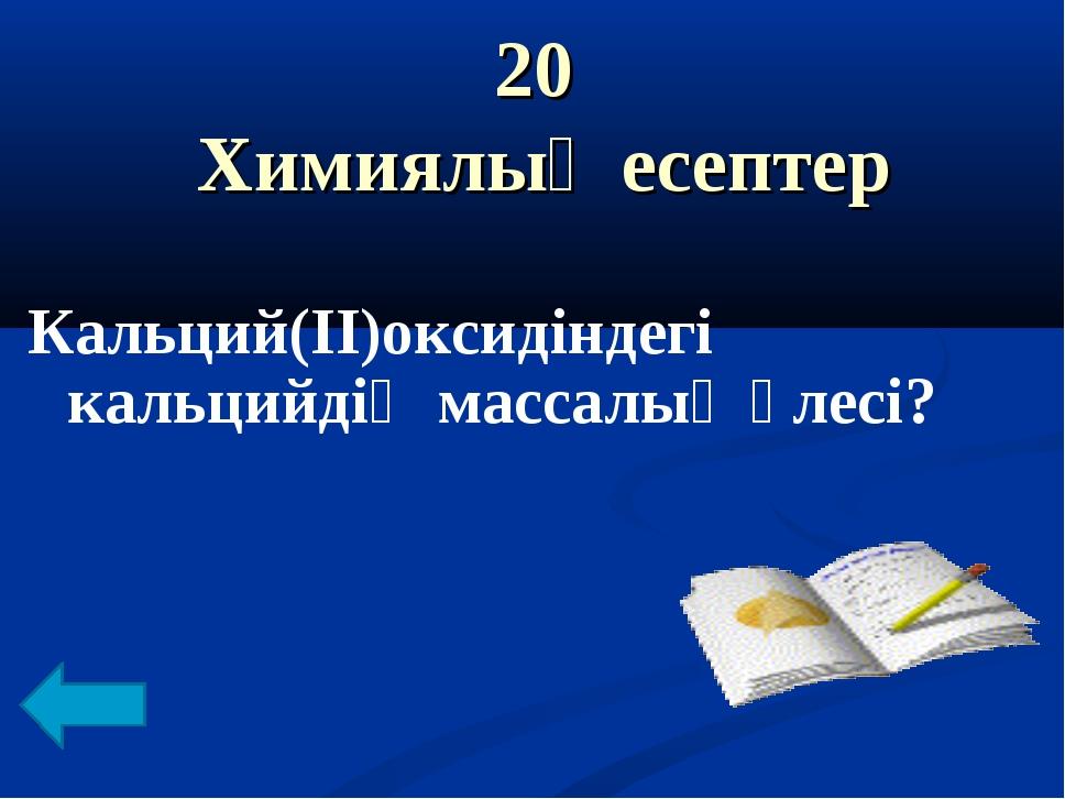 20 Химиялық есептер Кальций(II)оксидіндегі кальцийдің массалық үлесі?