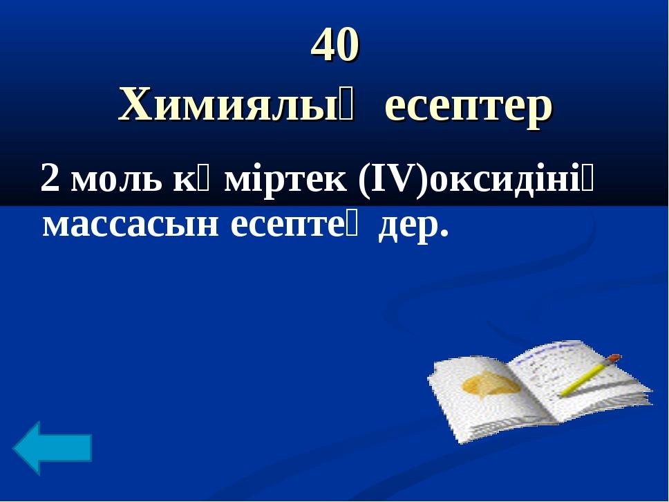 40 Химиялық есептер 2 моль көміртек (IV)оксидінің массасын есептеңдер.