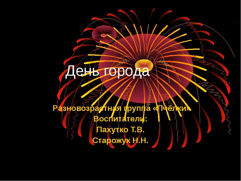 День города Разновозрастная группа «Пчёлки» Воспитатели: Пахутко Т.В. Старож...