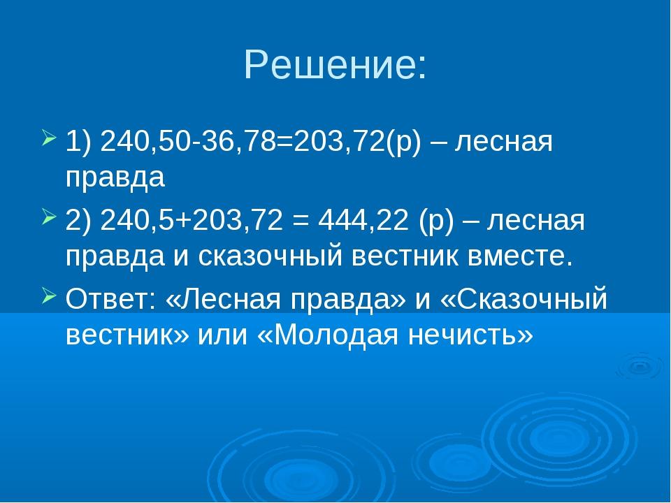 Решение: 1) 240,50-36,78=203,72(р) – лесная правда 2) 240,5+203,72 = 444,22 (...