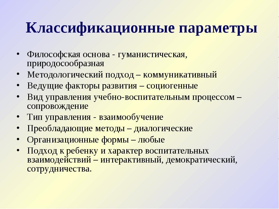 Классификационные параметры Философская основа - гуманистическая, природосоо...