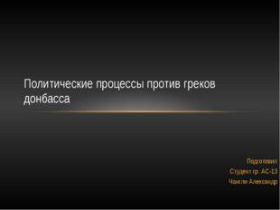 Подготовил Студент гр. АС-13 Чангли Александр Политические процессы против гр