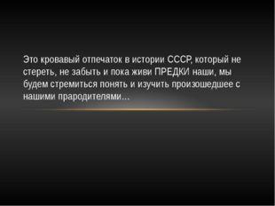 Это кровавый отпечаток в истории СССР, который не стереть, не забыть и пока ж