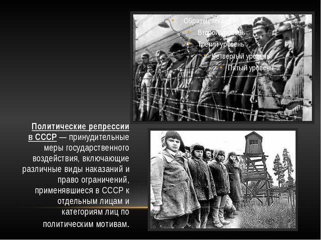 Политические репрессии вСССР— принудительные мерыгосударственного воздейст...