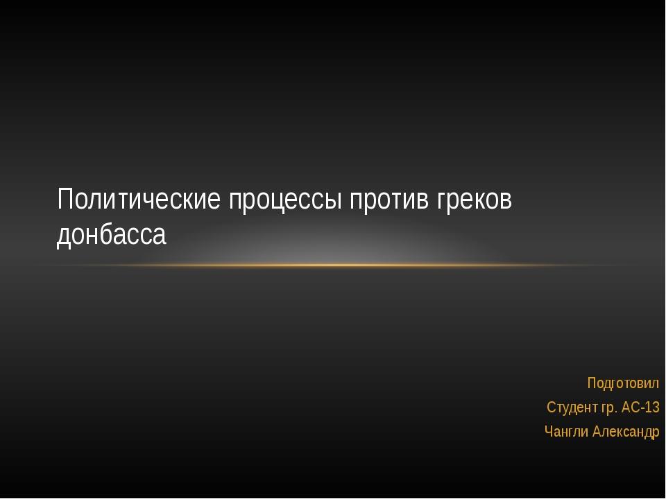 Подготовил Студент гр. АС-13 Чангли Александр Политические процессы против гр...