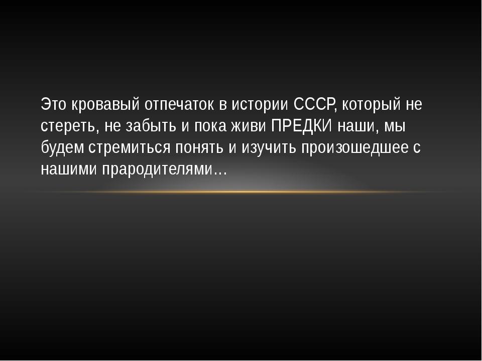 Это кровавый отпечаток в истории СССР, который не стереть, не забыть и пока ж...