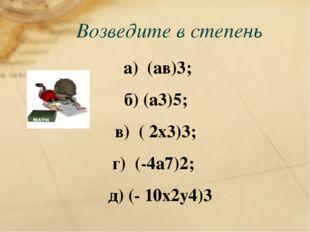 Возведите в степень а) (ав)3; б) (а3)5; в) ( 2х3)3; г) (-4а7)2; д) (- 10х2у4)3