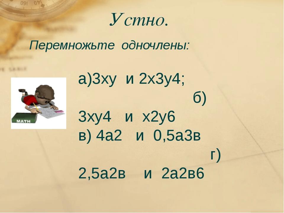 Устно. Перемножьте одночлены: а)3ху и 2х3у4; б) 3ху4 и х2у6 в) 4а2 и 0,5а3в г...