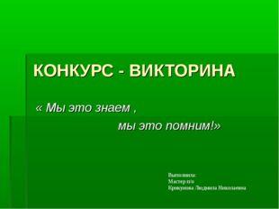 КОНКУРС - ВИКТОРИНА « Мы это знаем , мы это помним!» Выполнила: Мастер п/о Кр