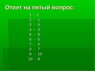 Ответ на пятый вопрос: 1 - 2 2 - 1 3 - 4 4 - 3 5 - 6 6 - 5 7 - 8 8 - 7 9 - 10