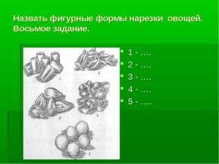 Назвать фигурные формы нарезки овощей. Восьмое задание. 1 - …. 2 - …. 3 - ….
