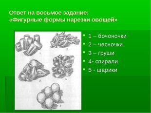 Ответ на восьмое задание: «Фигурные формы нарезки овощей» 1 – бочоночки 2 – ч