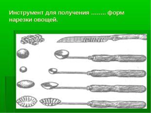 Инструмент для получения …….. форм нарезки овощей.