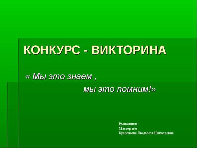 КОНКУРС - ВИКТОРИНА « Мы это знаем , мы это помним!» Выполнила: Мастер п/о Кр...
