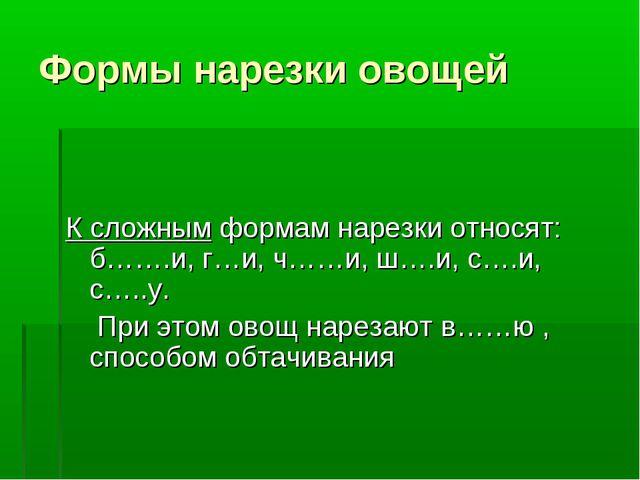 Формы нарезки овощей К сложным формам нарезки относят: б…….и, г…и, ч……и, ш….и...