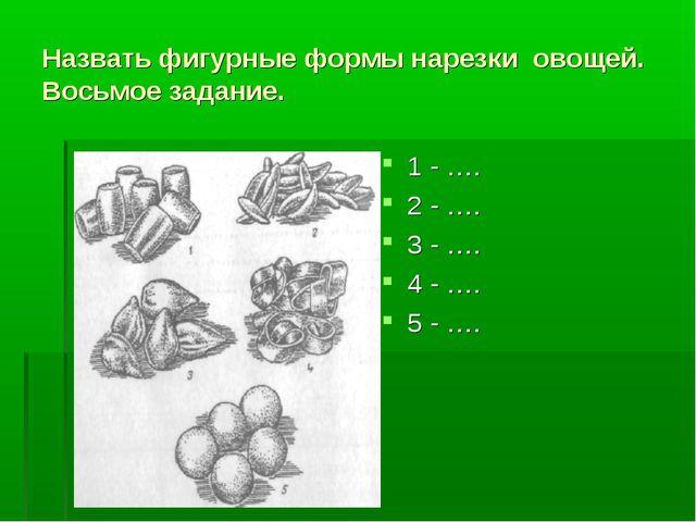 Назвать фигурные формы нарезки овощей. Восьмое задание. 1 - …. 2 - …. 3 - …....
