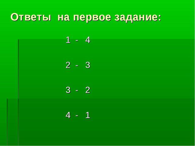 Ответы на первое задание: 1 - 4 2 - 3 3 - 2 4 - 1