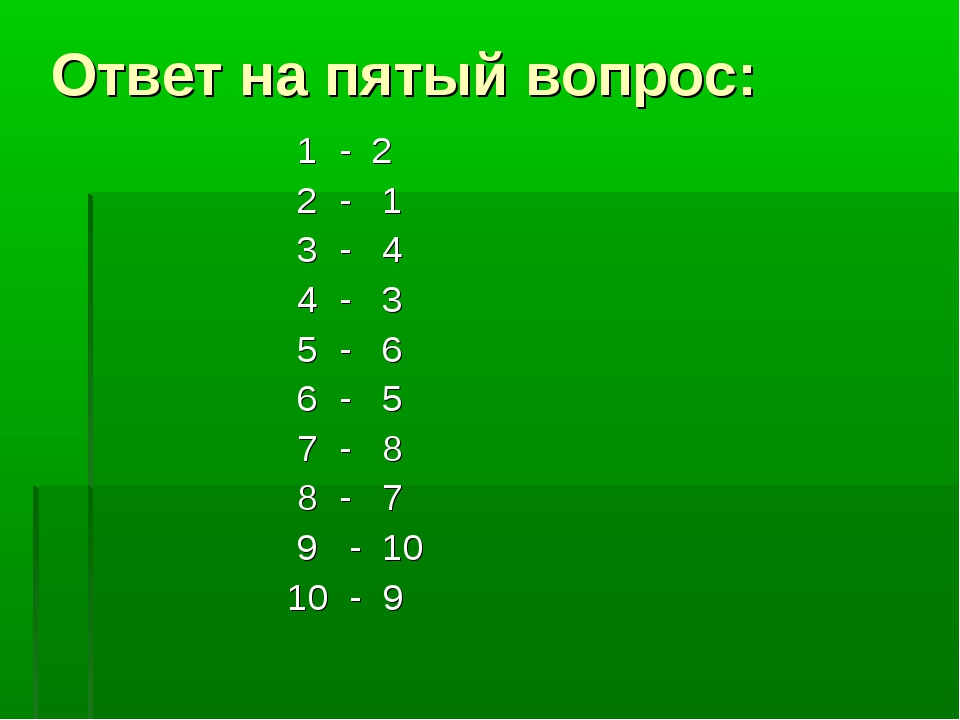 Ответ на пятый вопрос: 1 - 2 2 - 1 3 - 4 4 - 3 5 - 6 6 - 5 7 - 8 8 - 7 9 - 10...