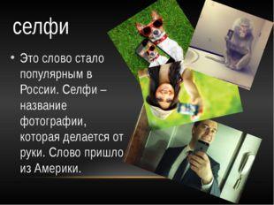 Это слово стало популярным в России. Селфи – название фотографии, которая дел
