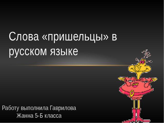 Работу выполнила Гаврилова Жанна 5-Б класса Слова «пришельцы» в русском языке