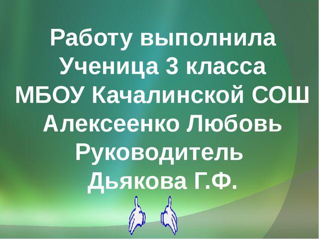 Работу выполнила Ученица 3 класса МБОУ Качалинской СОШ Алексеенко Любовь Рук...