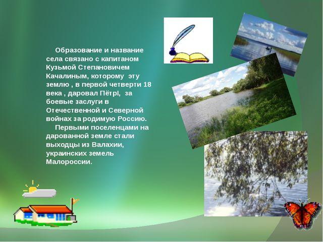 Образование и название села связано с капитаном Кузьмой Степановичем Качалин...