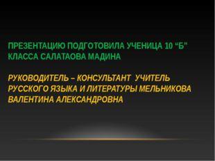 "ПРЕЗЕНТАЦИЮ ПОДГОТОВИЛА УЧЕНИЦА 10 ""Б"" КЛАССА САЛАТАОВА МАДИНА РУКОВОДИТЕЛЬ –"