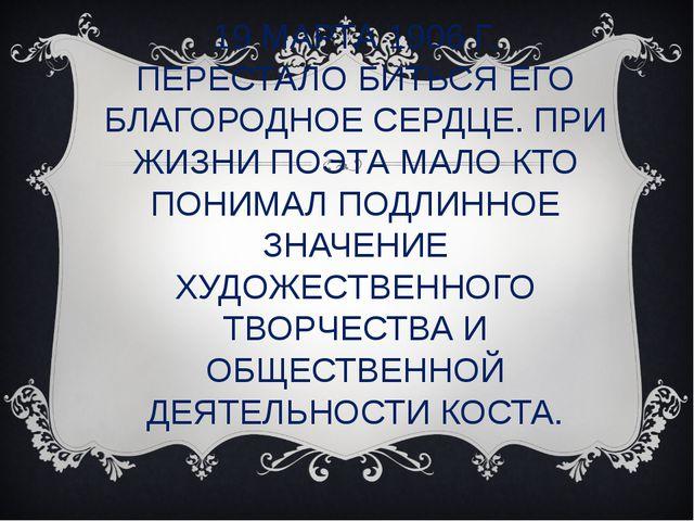 19 МАРТА 1906 Г. ПЕРЕСТАЛО БИТЬСЯ ЕГО БЛАГОРОДНОЕ СЕРДЦЕ. ПРИ ЖИЗНИ ПОЭТА МАЛ...
