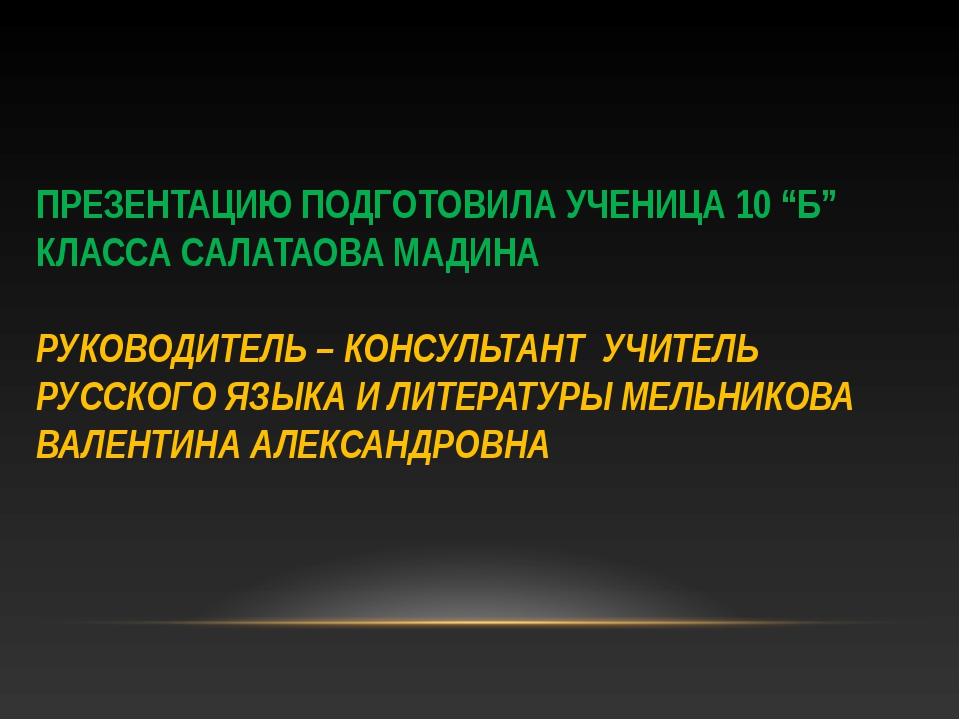 "ПРЕЗЕНТАЦИЮ ПОДГОТОВИЛА УЧЕНИЦА 10 ""Б"" КЛАССА САЛАТАОВА МАДИНА РУКОВОДИТЕЛЬ –..."