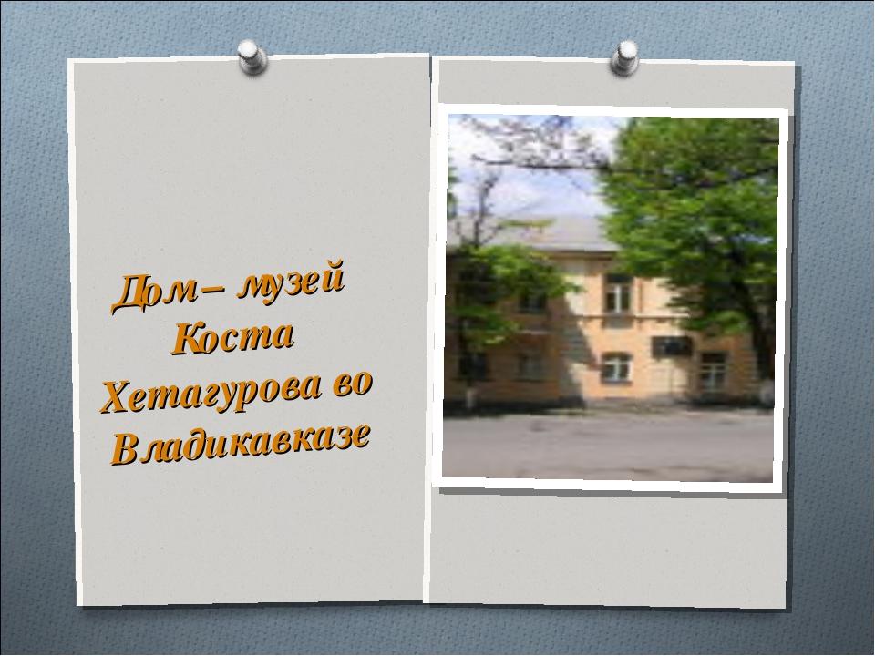 Дом – музей Коста Хетагурова во Владикавказе