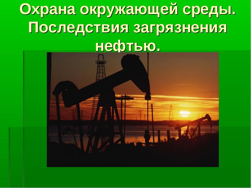 Охрана окружающей среды. Последствия загрязнения нефтью.