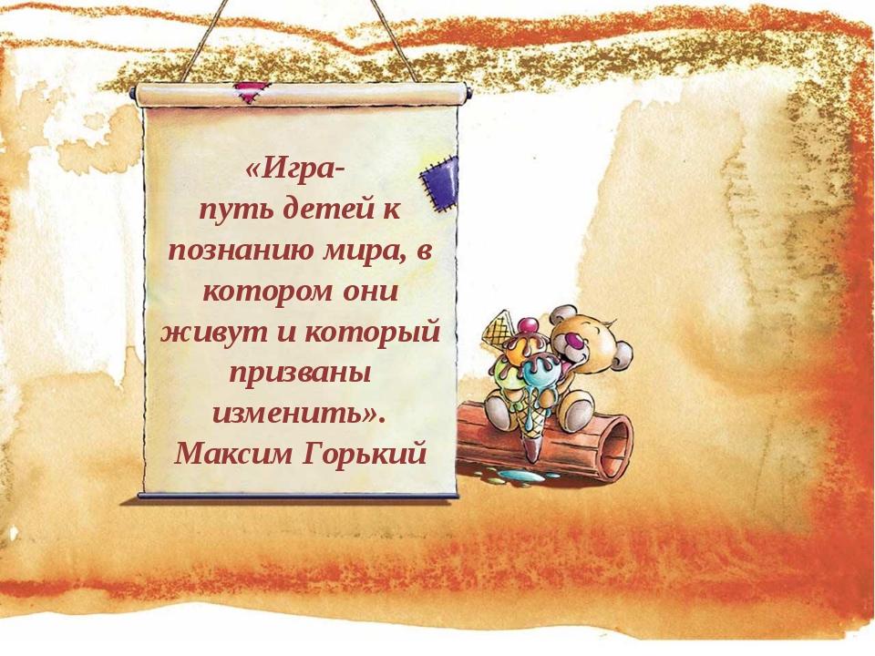 «Игра- путь детей к познанию мира, в котором они живут и который призваны изм...