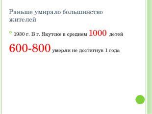 Раньше умирало большинство жителей 1930 г. В г. Якутске в среднем 1000 детей