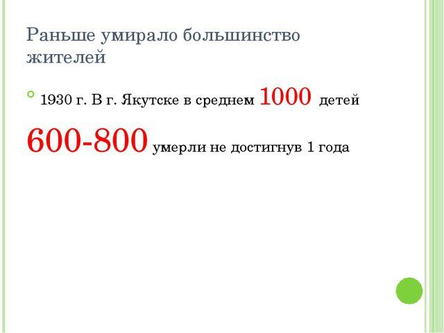 Раньше умирало большинство жителей 1930 г. В г. Якутске в среднем 1000 детей...