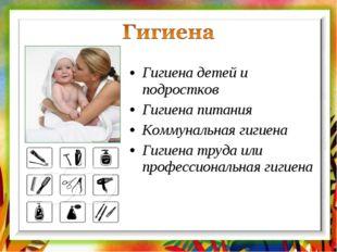 Гигиена детей и подростков Гигиена питания Коммунальная гигиена Гигиена труда