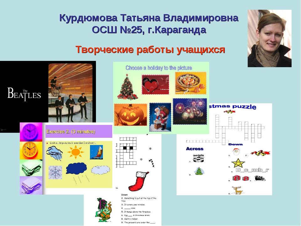 Курдюмова Татьяна Владимировна ОСШ №25, г.Караганда Творческие работы учащихся