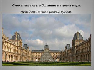 Лувр стал самым большим музеем в мире. Лувр делится на 7 разных музеев.