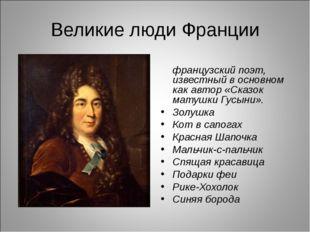 Великие люди Франции Шарль Перро́ французский поэт, известный в основном как