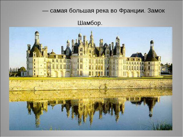 Луа́ра — самая большая река во Франции. Замок Шамбор.
