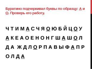 Буратино подчеркивал буквы по образцу: А и О. Проверь его работу. Ч Т И М А С