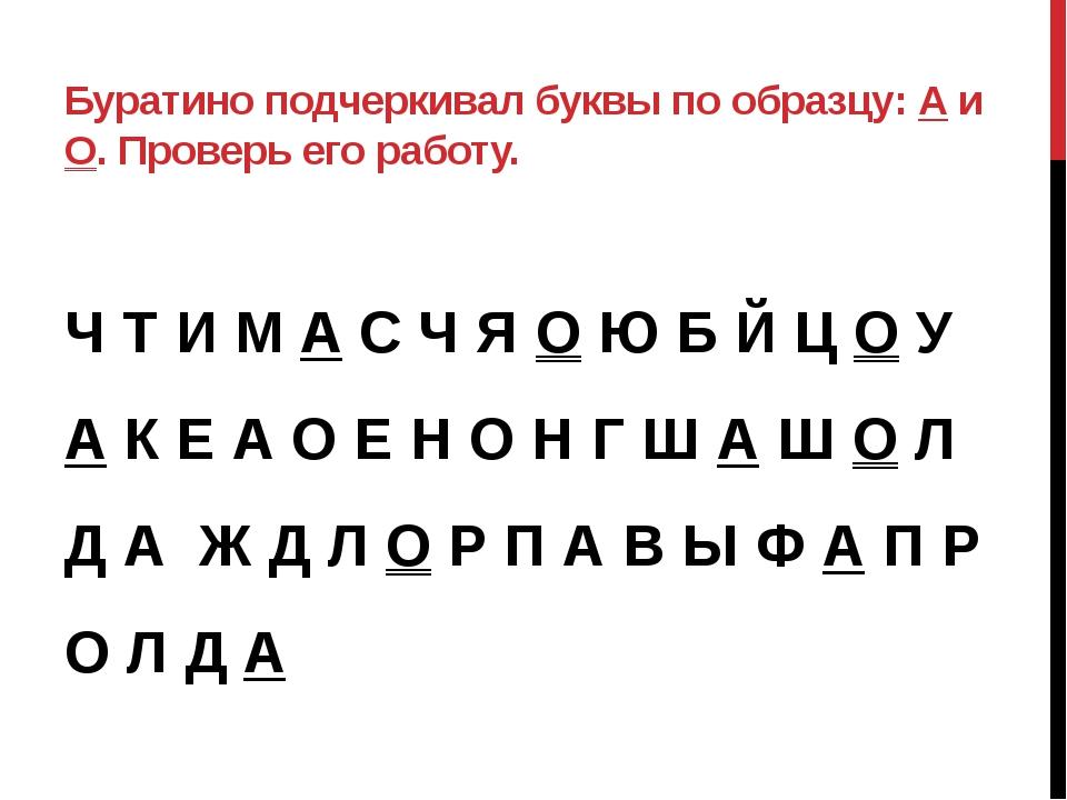 Буратино подчеркивал буквы по образцу: А и О. Проверь его работу. Ч Т И М А С...