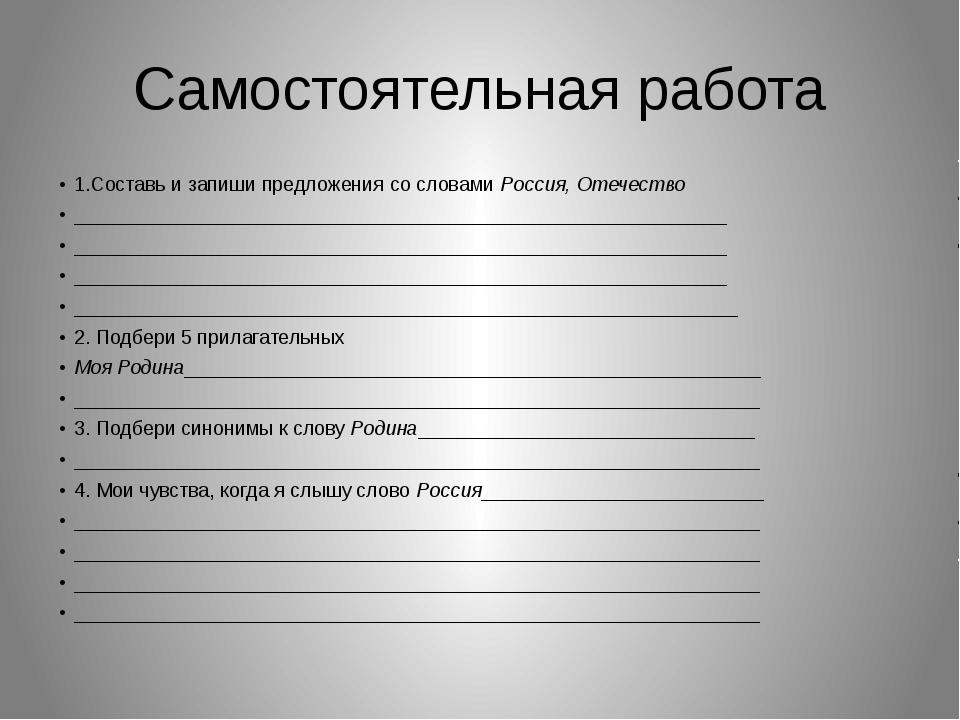 Самостоятельная работа 1.Составь и запиши предложения со словами Россия, Отеч...