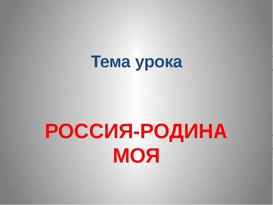 Тема урока РОССИЯ-РОДИНА МОЯ