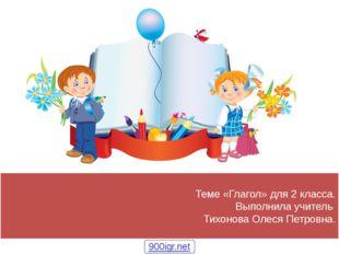 Теме «Глагол» для 2 класса. Выполнила учитель Тихонова Олеся Петровна. 900igr