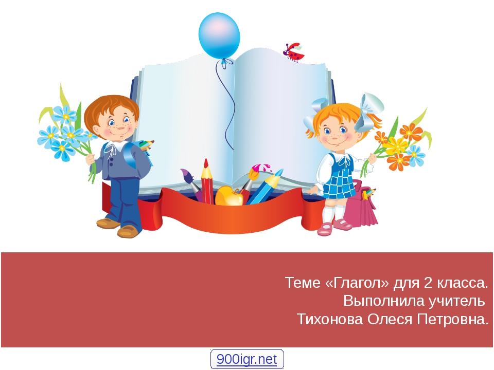 Теме «Глагол» для 2 класса. Выполнила учитель Тихонова Олеся Петровна. 900igr...