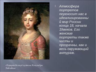 Атмосфера портретов переносит нас в идеализированный мир России конца 18, нач