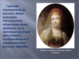 Героини портретов не только дамы высшего Российского общества того времени, н