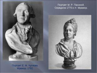 Портрет Е. М. Чулкова. Мрамор. 1792. Портрет М. Р. Паниной. Середина 1770-х г