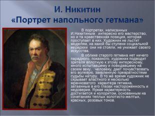 В портретах, написанных И.Никитиным интересно его мастерство, но и та нравств