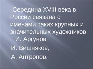 Середина XVIII века в России связана с именами таких крупных и значительных х